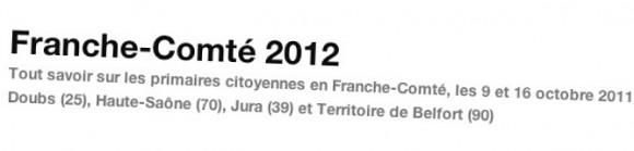 Franche-Comté 2012  Tout savoir sur les primaires citoyennes en Franche-Comté, les 9 et 16 octobre 2011 :  Doubs (25), Haute-Saône (70), Jura (39) et Territoire de Belfort (90)